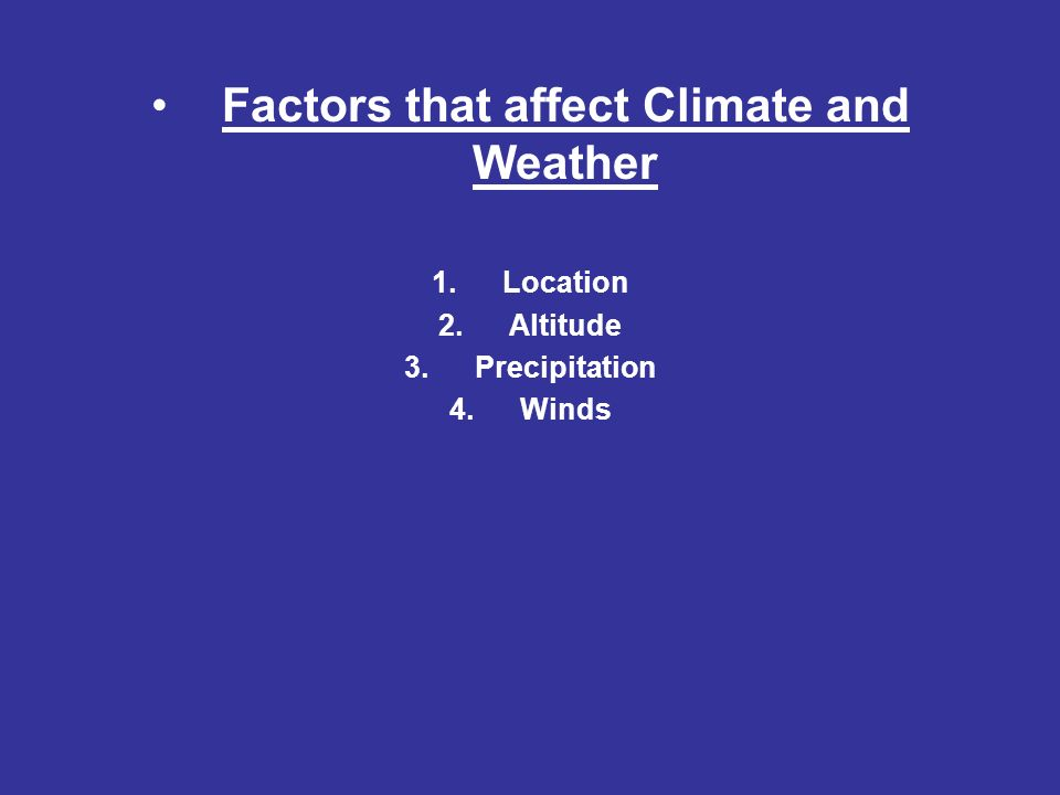 Factors that affect Climate and Weather 1.Location 2.Altitude 3.Precipitation 4.Winds