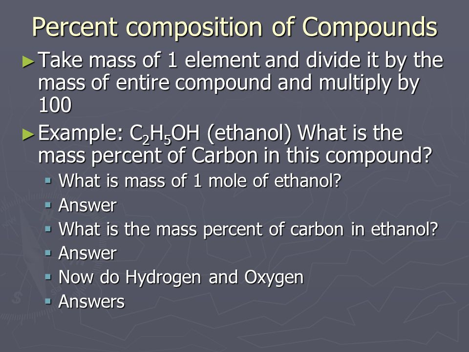 Percent composition of Compounds Take mass of 1 element and divide it by the mass of entire compound and multiply by 100 Take mass of 1 element and di
