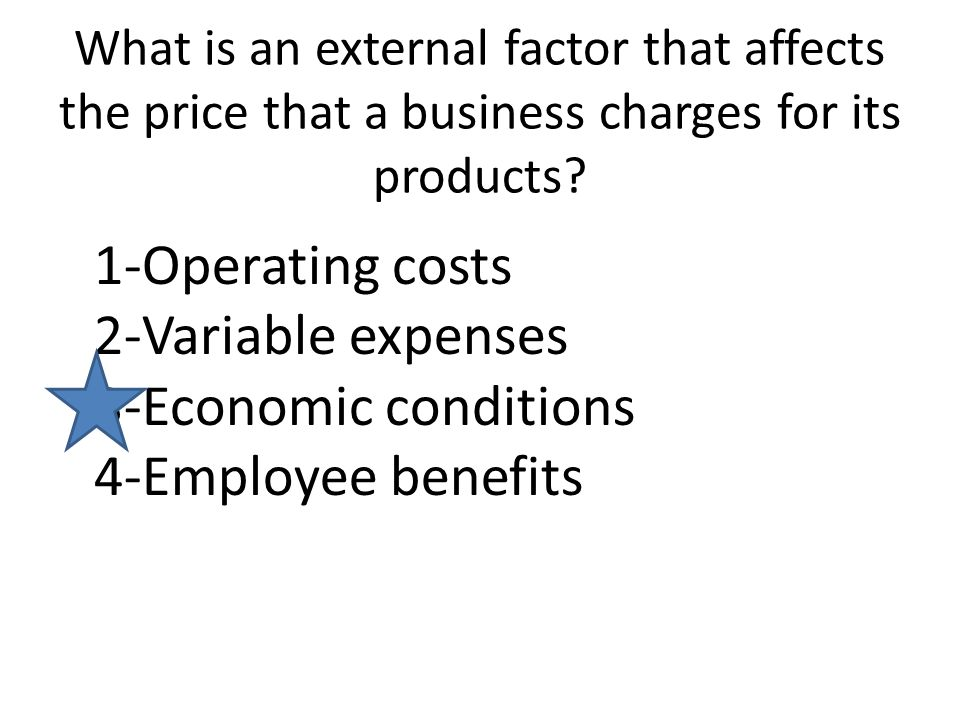 What is an external factor that affects the price that a business charges for its products? 1-Operating costs 2-Variable expenses 3-Economic condition