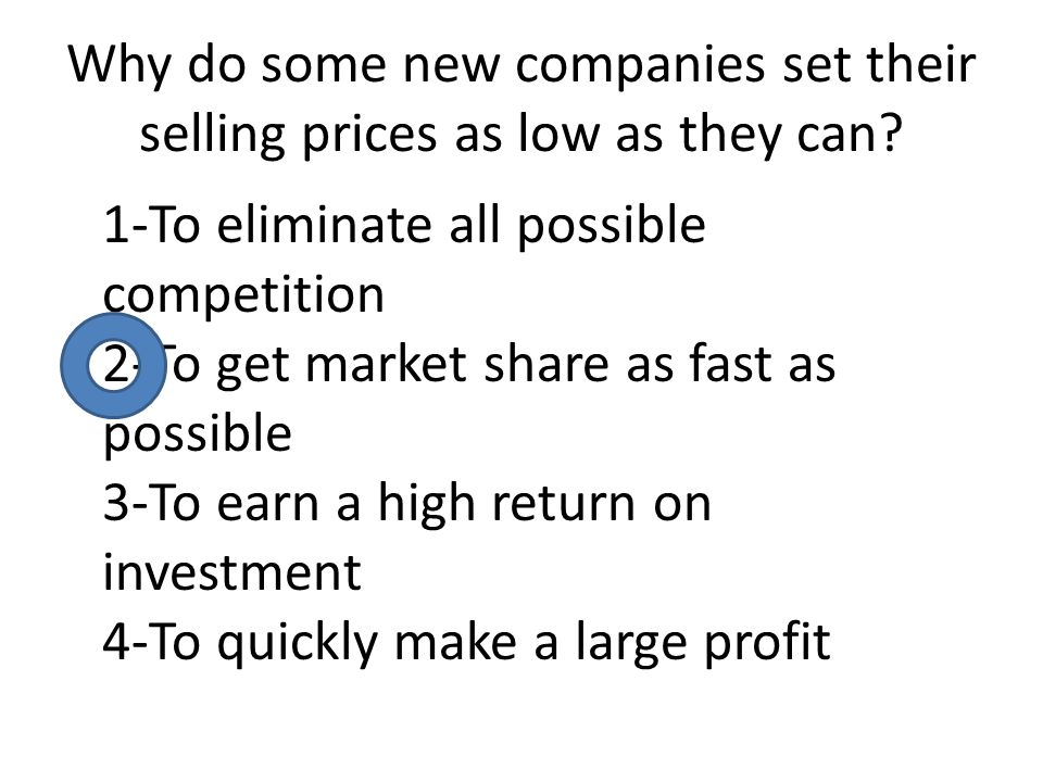 Why do some new companies set their selling prices as low as they can? 1-To eliminate all possible competition 2-To get market share as fast as possib