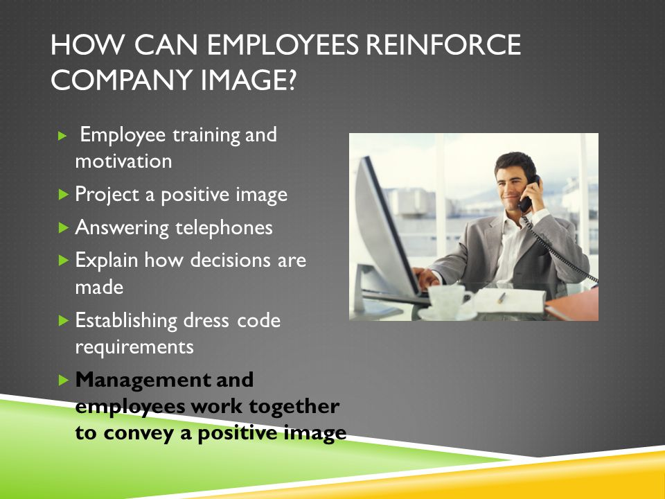 HOW CAN EMPLOYEES REINFORCE COMPANY IMAGE? Employee training and motivation Project a positive image Answering telephones Explain how decisions are ma