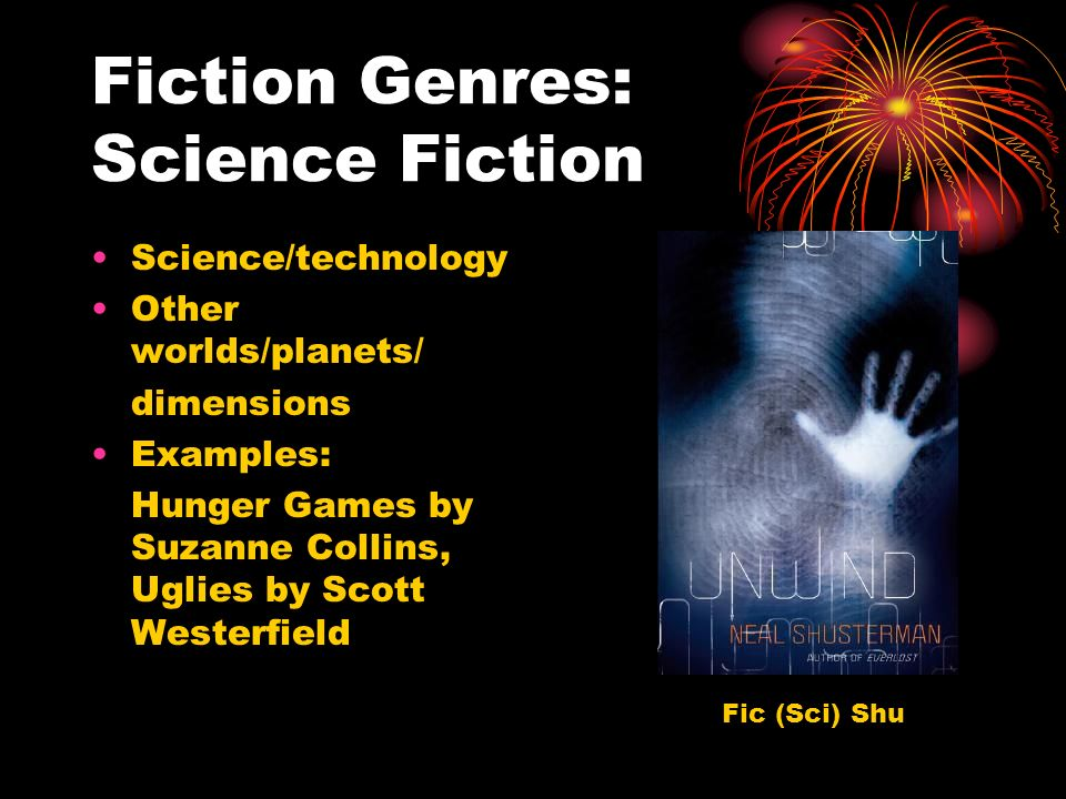 Fiction Genres: Science Fiction Science/technology Other worlds/planets/ dimensions Examples: Hunger Games by Suzanne Collins, Uglies by Scott Westerfield Fic (Sci) Shu