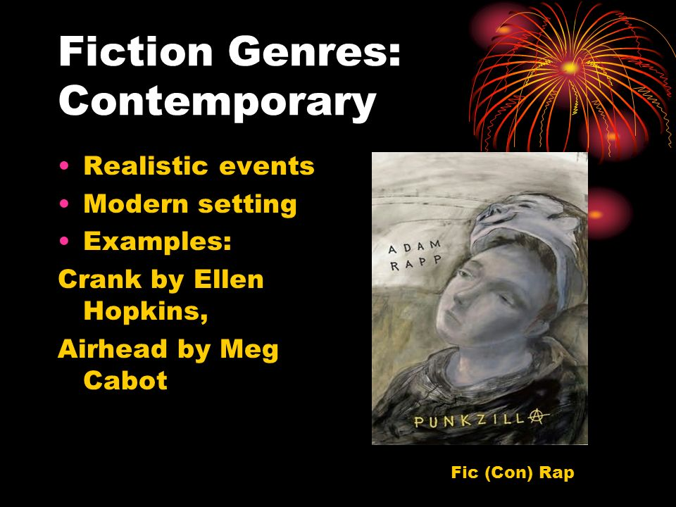 Fiction Genres: Contemporary Realistic events Modern setting Examples: Crank by Ellen Hopkins, Airhead by Meg Cabot Fic (Con) Rap