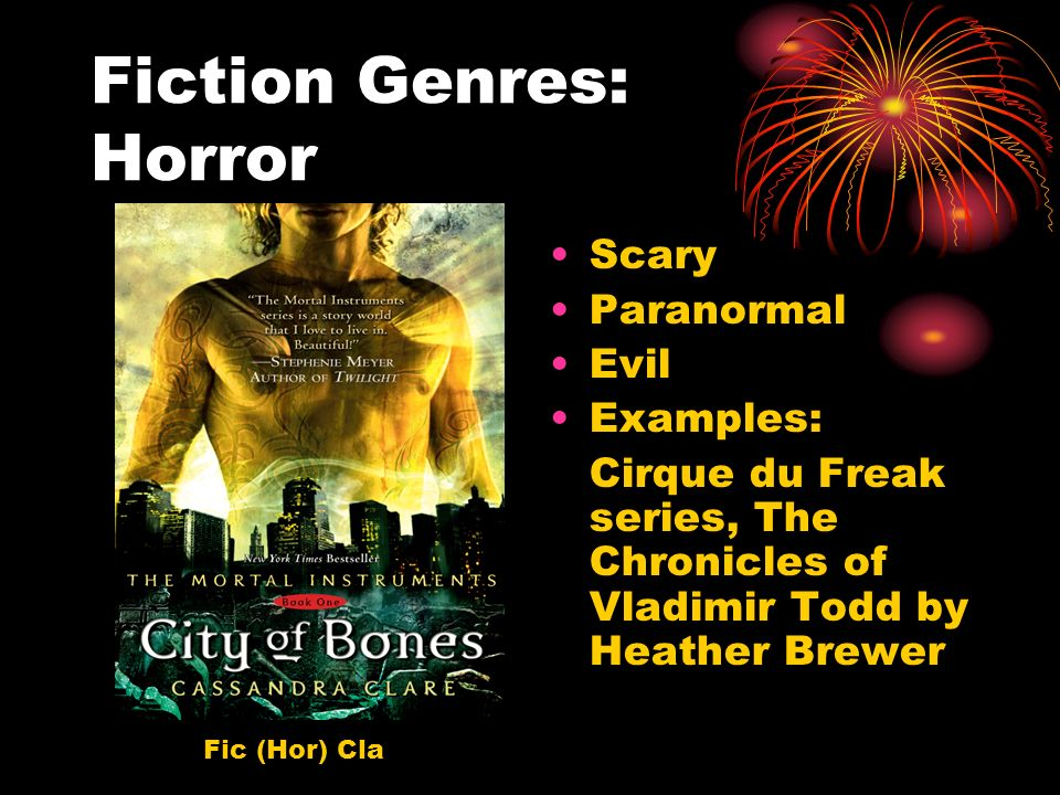 Fiction Genres: Horror Scary Paranormal Evil Examples: Cirque du Freak series, The Chronicles of Vladimir Todd by Heather Brewer Fic (Hor) Cla