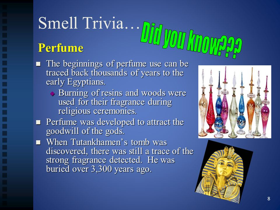 Smell Trivia… The beginnings of perfume use can be traced back thousands of years to the early Egyptians. The beginnings of perfume use can be traced