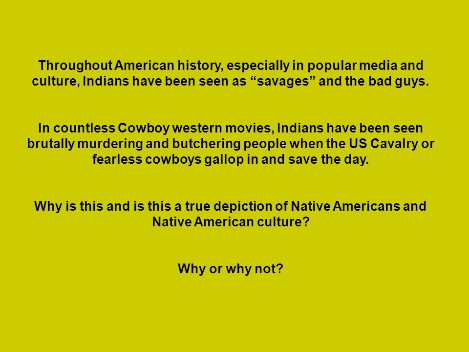 Throughout American history, especially in popular media and culture, Indians have been seen as savages and the bad guys. In countless Cowboy western