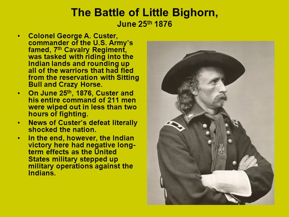 The Battle of Little Bighorn, June 25 th 1876 Colonel George A. Custer, commander of the U.S. Armys famed, 7 th Cavalry Regiment, was tasked with ridi
