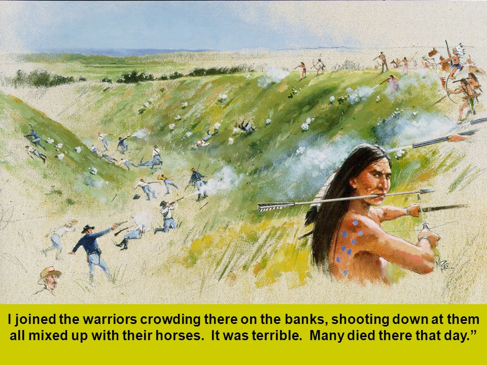 I joined the warriors crowding there on the banks, shooting down at them all mixed up with their horses. It was terrible. Many died there that day.