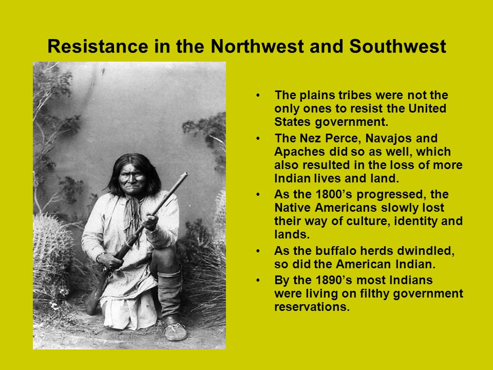 Resistance in the Northwest and Southwest The plains tribes were not the only ones to resist the United States government. The Nez Perce, Navajos and