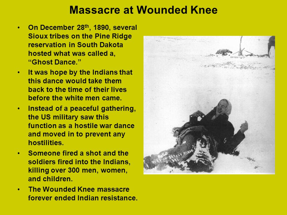 Massacre at Wounded Knee On December 28 th, 1890, several Sioux tribes on the Pine Ridge reservation in South Dakota hosted what was called a, Ghost D