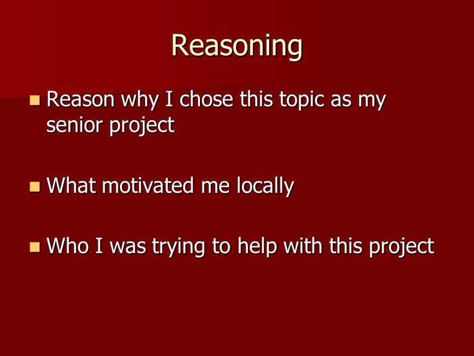 Reasoning Reason why I chose this topic as my senior project Reason why I chose this topic as my senior project What motivated me locally What motivated me locally Who I was trying to help with this project Who I was trying to help with this project