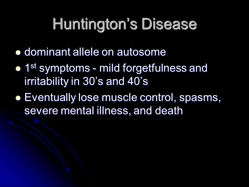 Huntingtons Disease dominant allele on autosome dominant allele on autosome 1 st symptoms - mild forgetfulness and irritability in 30s and 40s 1 st sy
