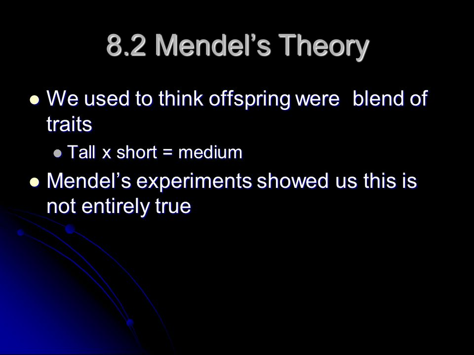 8.2 Mendels Theory We used to think offspring were blend of traits We used to think offspring were blend of traits Tall x short = medium Tall x short