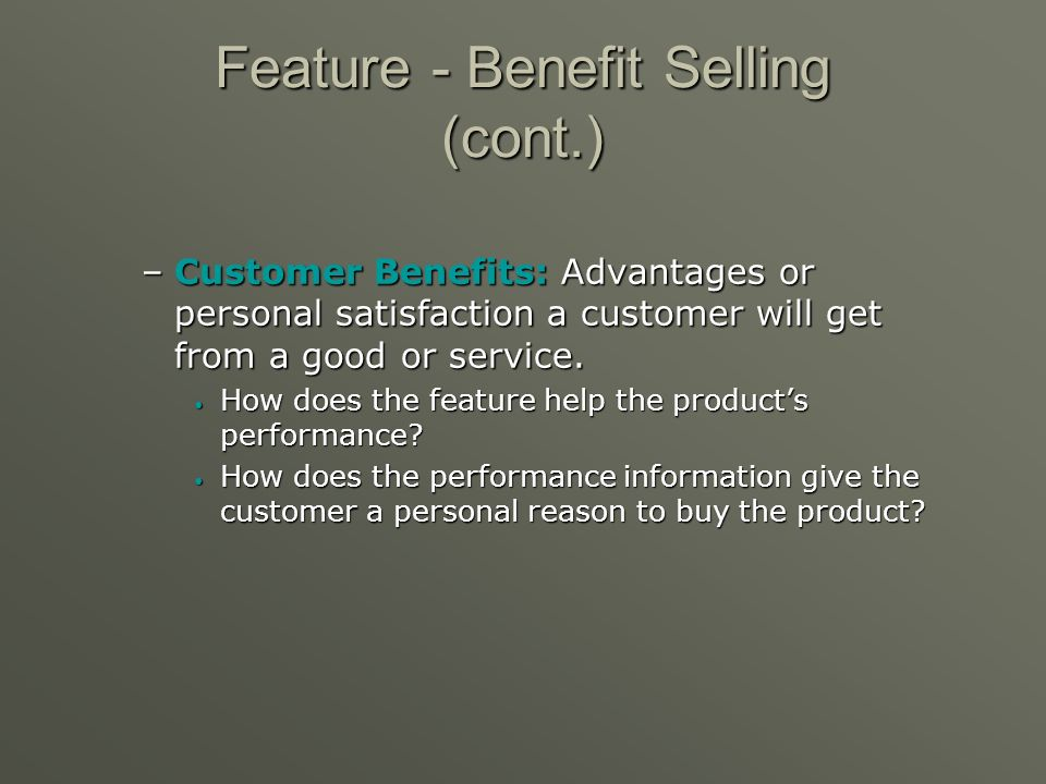 Feature - Benefit Selling The concept that a salesperson needs to match the features of each product to a customers needs and wants. The concept that