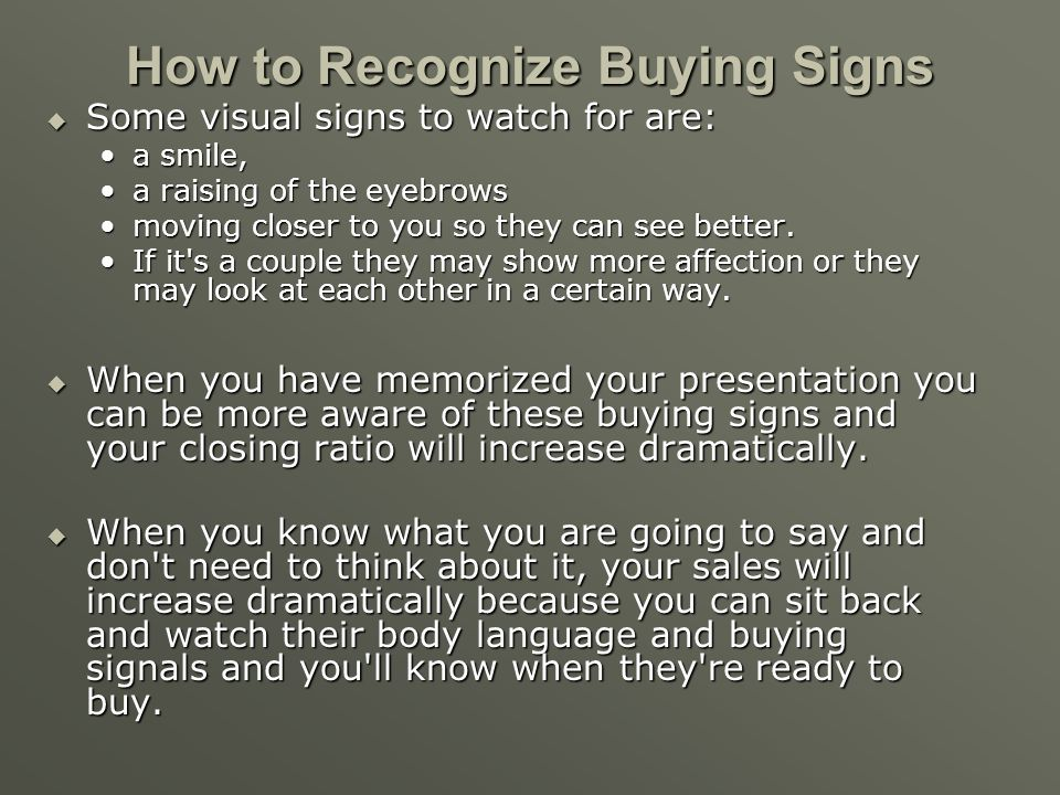 How to Recognize Buying Signs Buyers will often give you signs they want what you're selling. These signs can either be verbal or visual. Buyers will