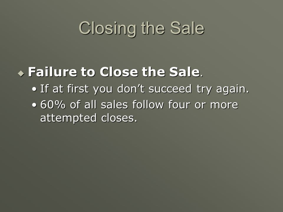Seven More Possible Strategies for Closing Sales 1. Trial closes 2. Assumptive close 3. Summary or summary-of-the-benefits close 4. Special concession