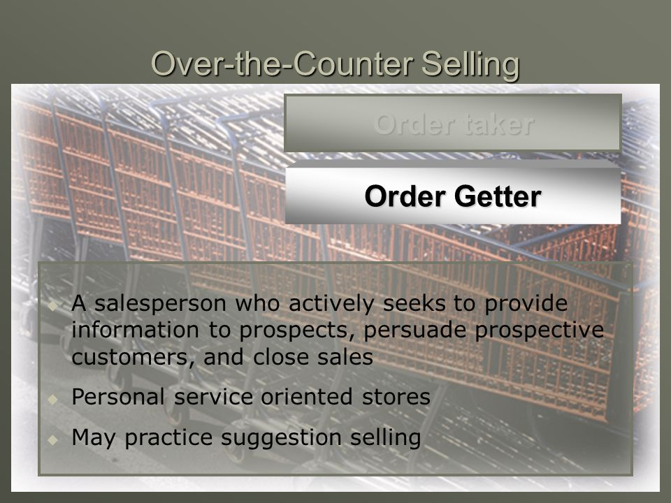 Over-the-Counter Selling Order taker Order Getter A salesperson who only processes the purchase that the customer has already selected Retail outlets