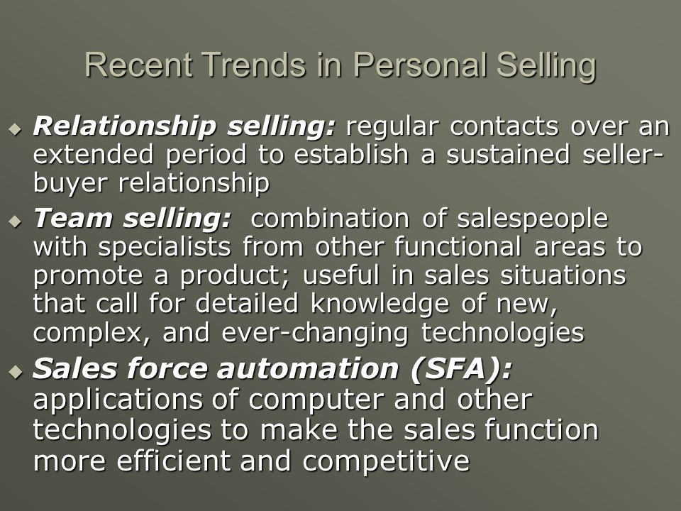 Hard sell: Formerly thought customers had to be forced into making a purchase Relationship selling: Now selling requires the development of a trusting