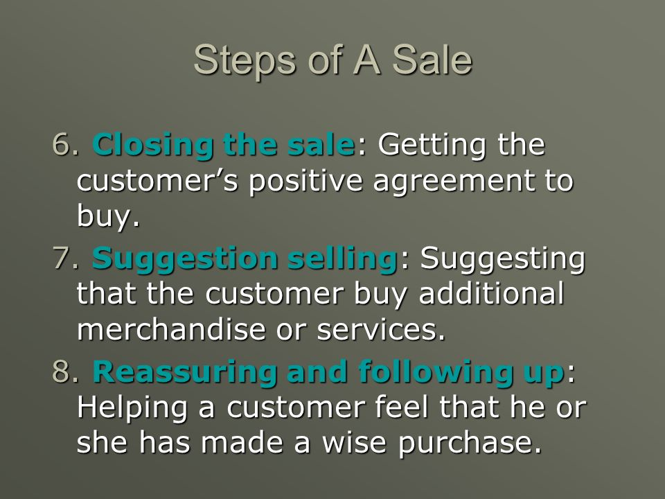 Steps of A Sale 4. Presenting the product: Educating the customer about the products features and benefits. 5. Handling questions and objections: Lear