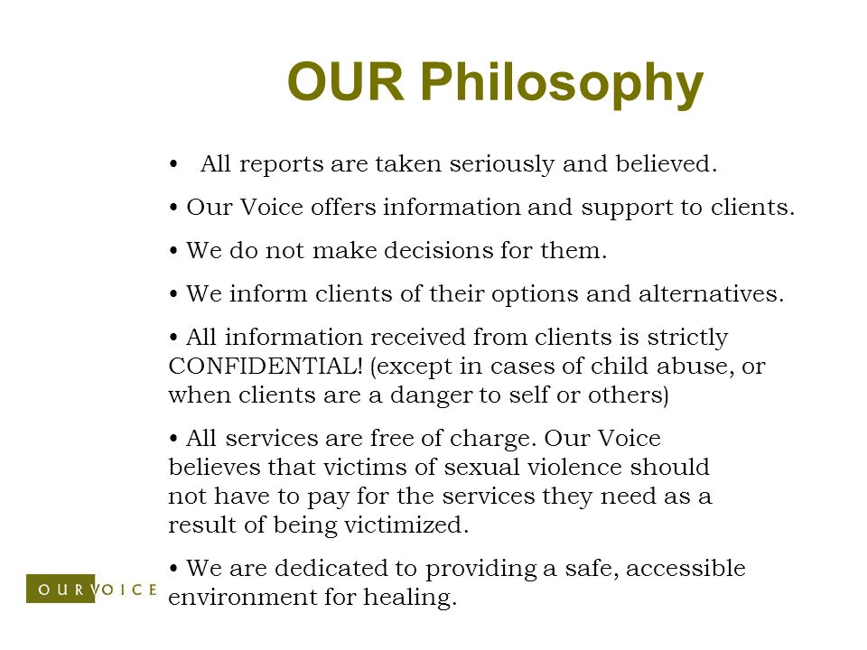 OUR Philosophy All reports are taken seriously and believed. All services are free of charge. Our Voice believes that victims of sexual violence shoul