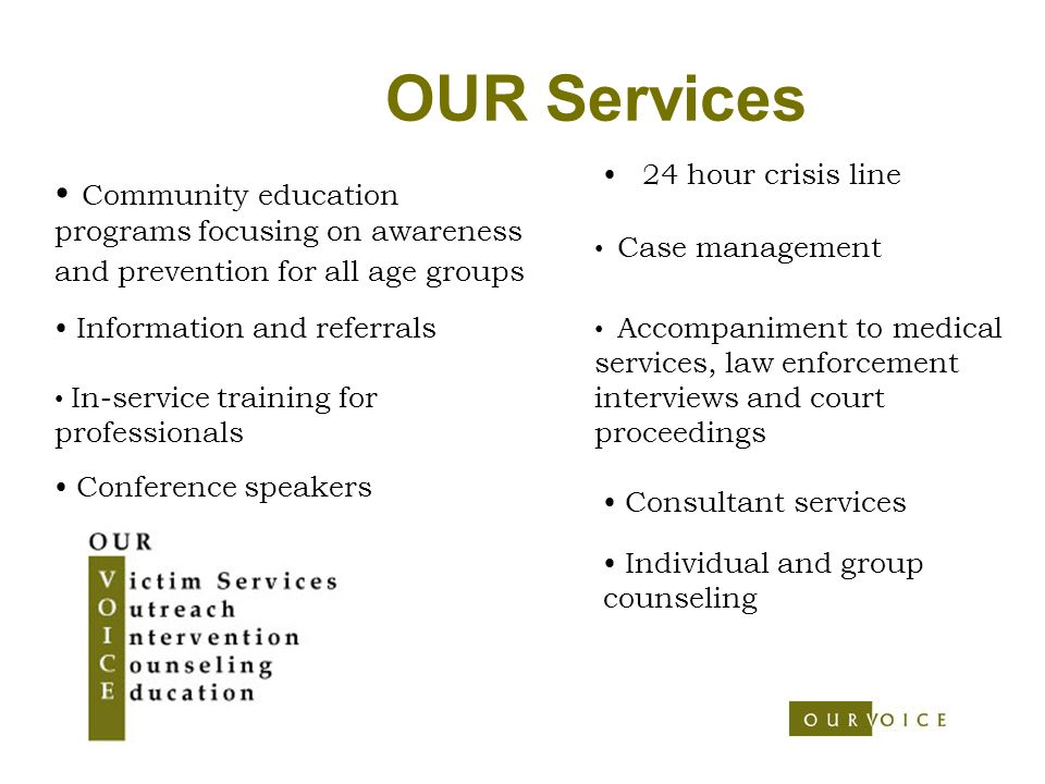 OUR Services 24 hour crisis line Consultant services Conference speakers In-service training for professionals Community education programs focusing on awareness and prevention for all age groups Information and referrals Accompaniment to medical services, law enforcement interviews and court proceedings Individual and group counseling Case management