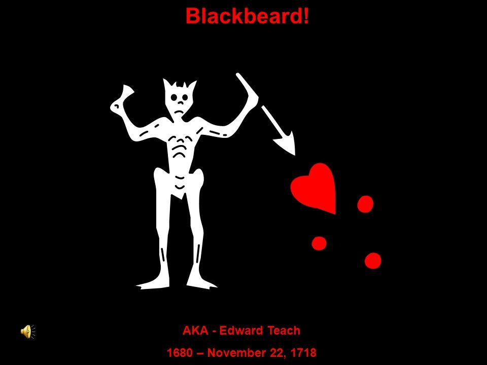 Blackbeard! AKA - Edward Teach 1680 – November 22, 1718