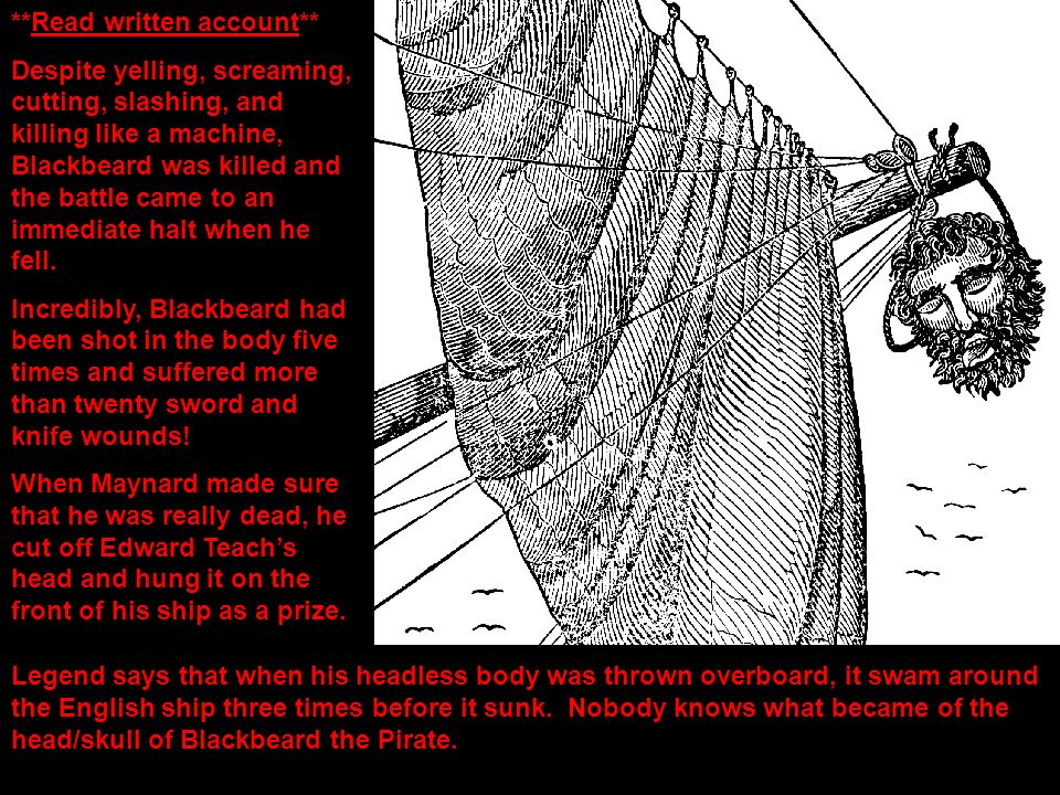 **Read written account** Despite yelling, screaming, cutting, slashing, and killing like a machine, Blackbeard was killed and the battle came to an im