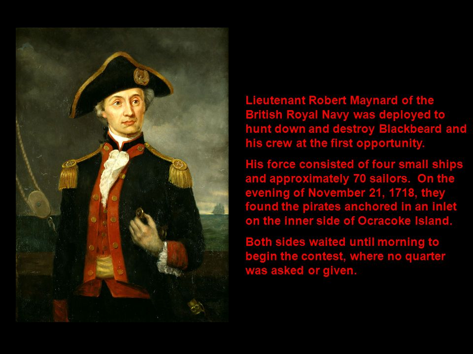 Lieutenant Robert Maynard of the British Royal Navy was deployed to hunt down and destroy Blackbeard and his crew at the first opportunity. His force