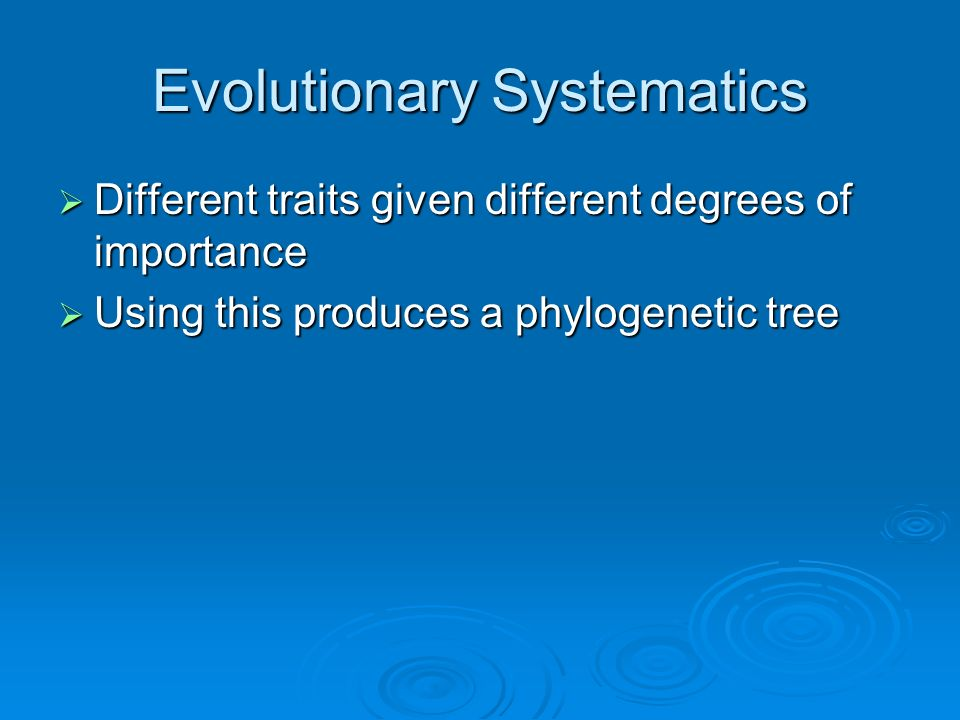Evolutionary Systematics Different traits given different degrees of importance Different traits given different degrees of importance Using this produces a phylogenetic tree Using this produces a phylogenetic tree