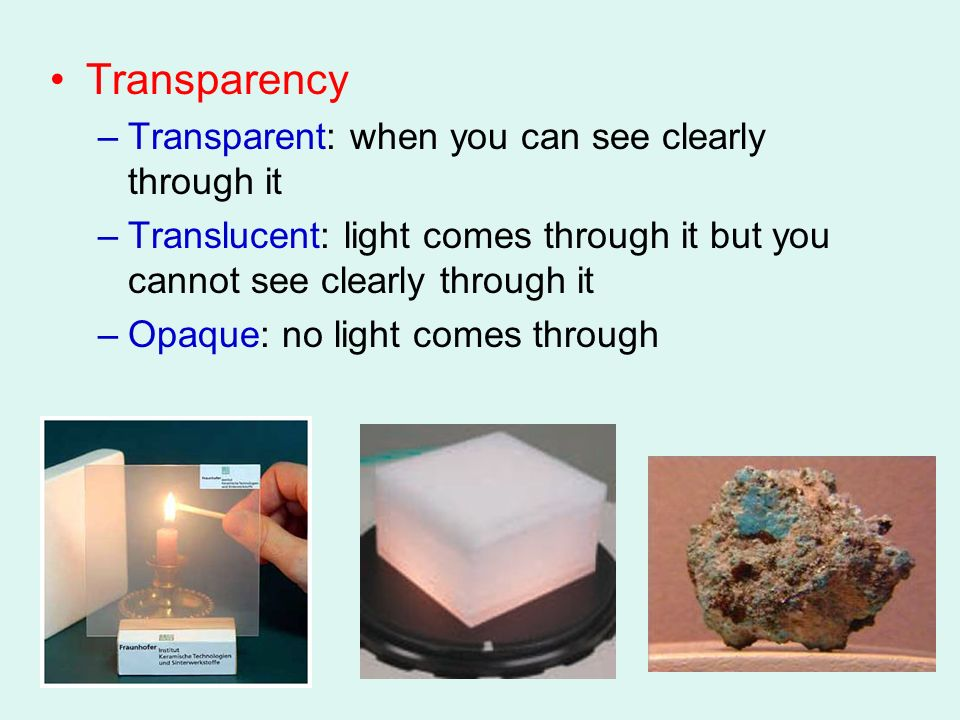 Transparency –Transparent: when you can see clearly through it –Translucent: light comes through it but you cannot see clearly through it –Opaque: no light comes through