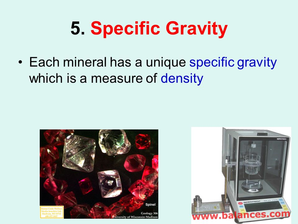 5. Specific Gravity Each mineral has a unique specific gravity which is a measure of density