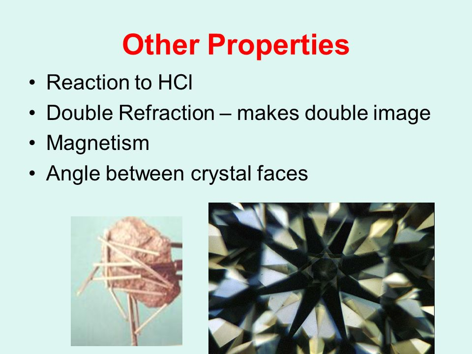Other Properties Reaction to HCl Double Refraction – makes double image Magnetism Angle between crystal faces