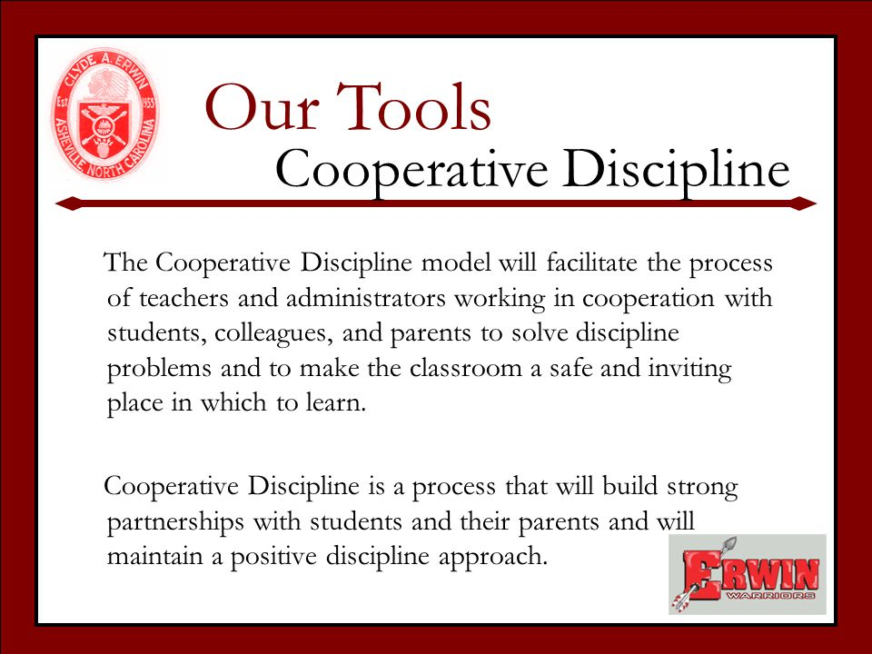 The Cooperative Discipline model will facilitate the process of teachers and administrators working in cooperation with students, colleagues, and parents to solve discipline problems and to make the classroom a safe and inviting place in which to learn.