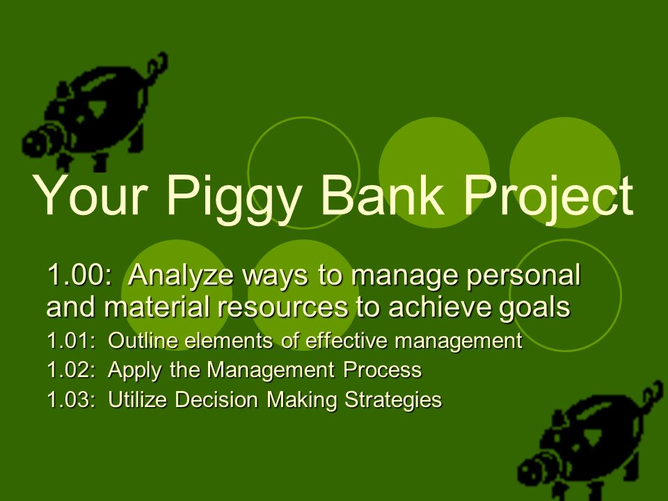 Your Piggy Bank Project 1.00: Analyze ways to manage personal and material resources to achieve goals 1.01: Outline elements of effective management 1.02: Apply the Management Process 1.03: Utilize Decision Making Strategies