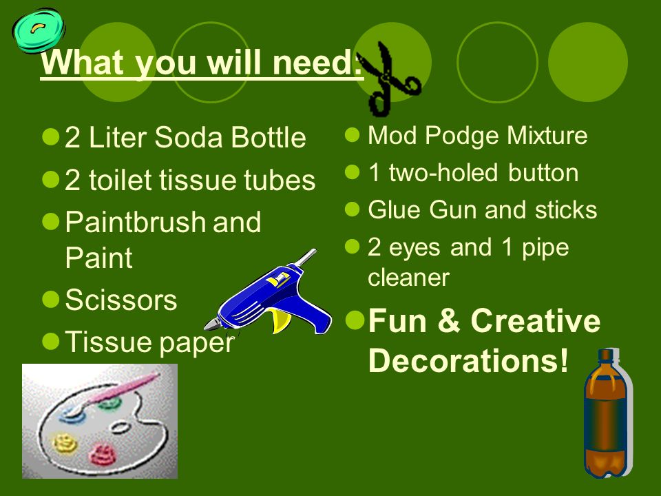 What you will need: 2 Liter Soda Bottle 2 toilet tissue tubes Paintbrush and Paint Scissors Tissue paper Mod Podge Mixture 1 two-holed button Glue Gun and sticks 2 eyes and 1 pipe cleaner Fun & Creative Decorations!