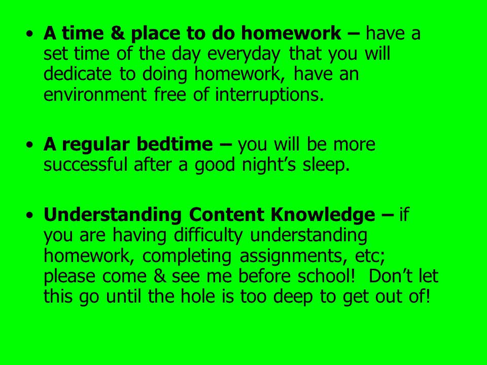 A time & place to do homework – have a set time of the day everyday that you will dedicate to doing homework, have an environment free of interruptions.