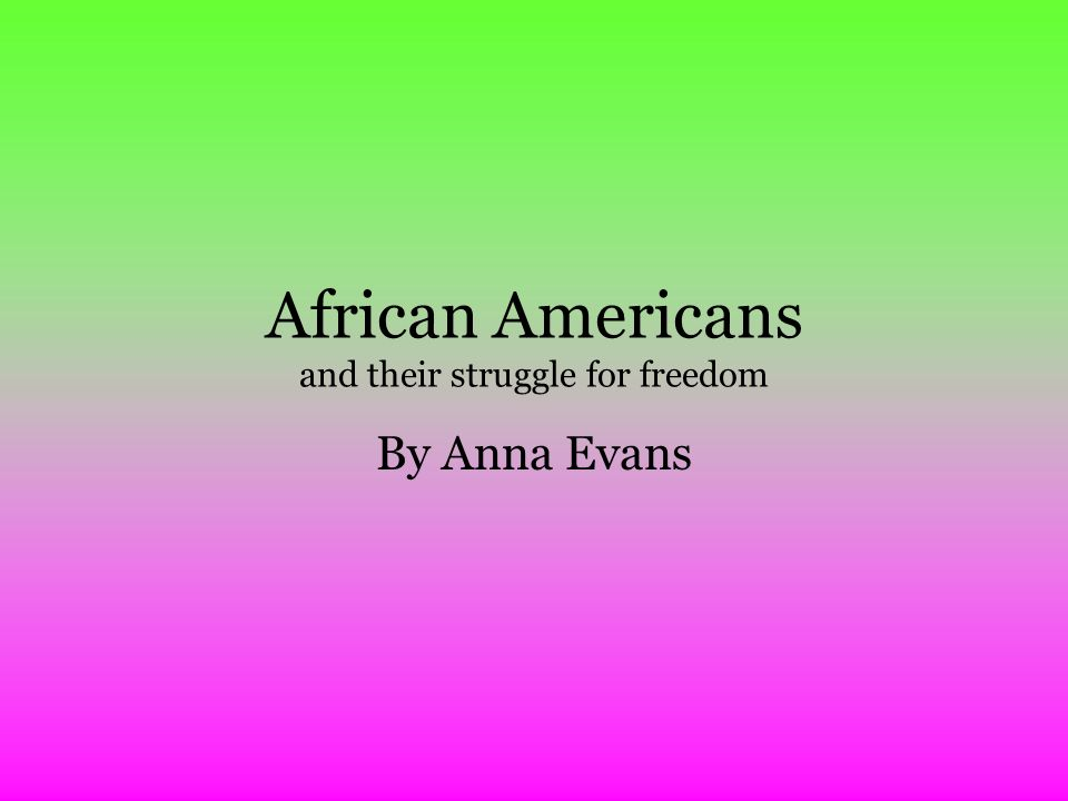 African Americans and their struggle for freedom By Anna Evans