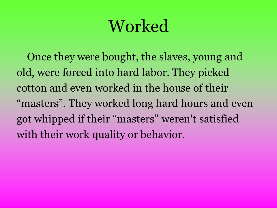 Worked Once they were bought, the slaves, young and old, were forced into hard labor.