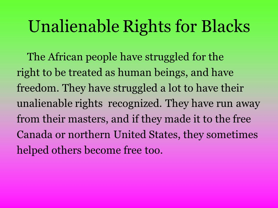 Unalienable Rights for Blacks The African people have struggled for the right to be treated as human beings, and have freedom.