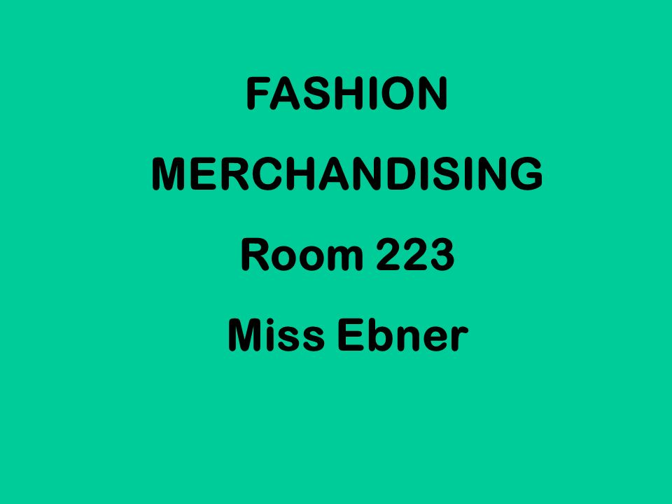 FASHION MERCHANDISING Room 223 Miss Ebner