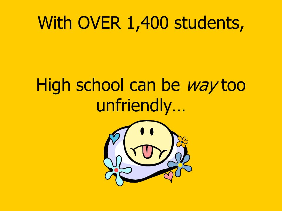 With OVER 1,400 students, High school can be way too unfriendly…