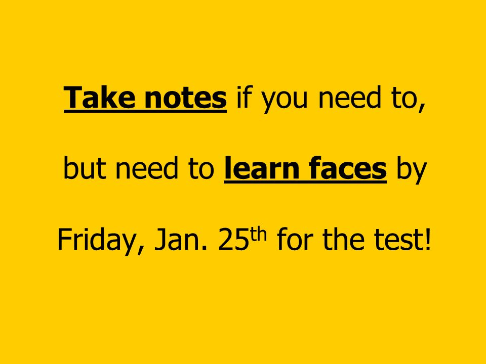 Take notes if you need to, but need to learn faces by Friday, Jan. 25 th for the test!