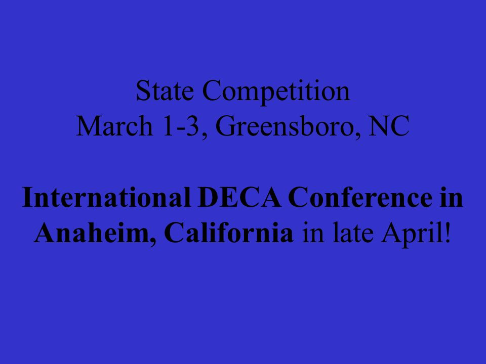 State Competition March 1-3, Greensboro, NC International DECA Conference in Anaheim, California in late April!