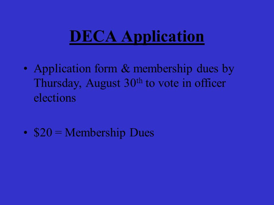 DECA Application Application form & membership dues by Thursday, August 30 th to vote in officer elections $20 = Membership Dues