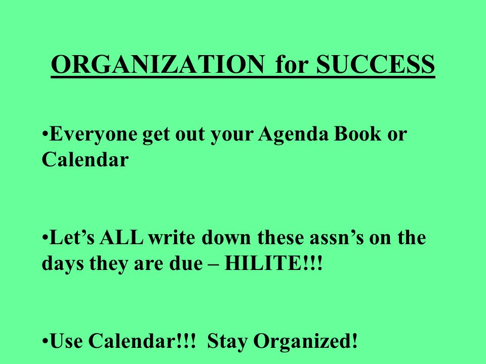ORGANIZATION for SUCCESS Everyone get out your Agenda Book or Calendar Lets ALL write down these assns on the days they are due – HILITE!!.