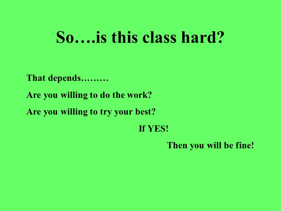 So….is this class hard. That depends……… Are you willing to do the work.