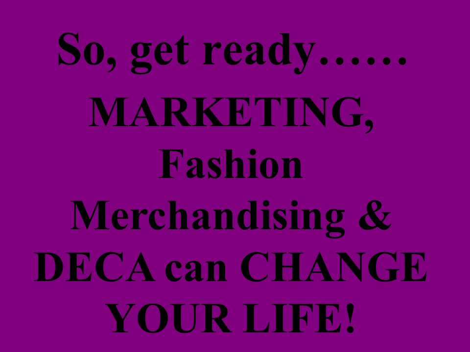 So, get ready…… MARKETING, Fashion Merchandising & DECA can CHANGE YOUR LIFE!