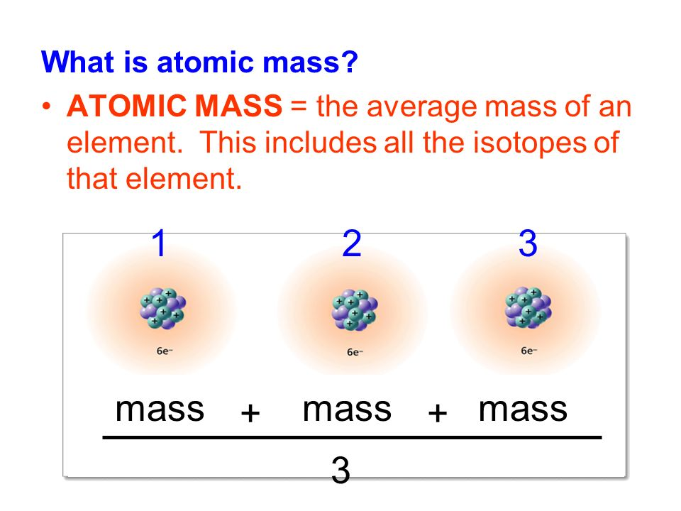 What is atomic mass. ATOMIC MASS = the average mass of an element.