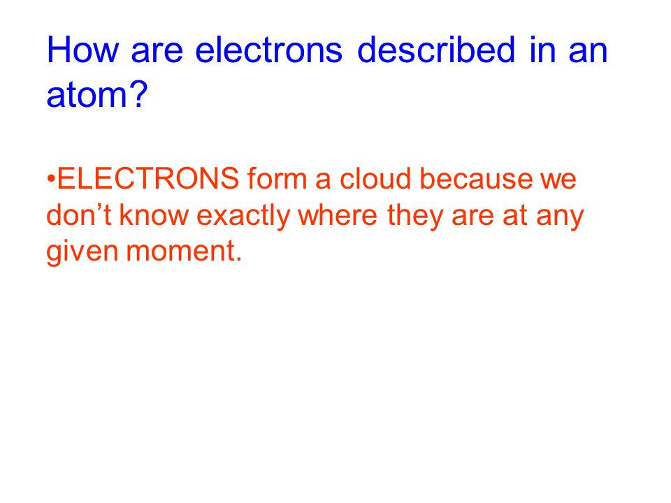 How are electrons described in an atom.