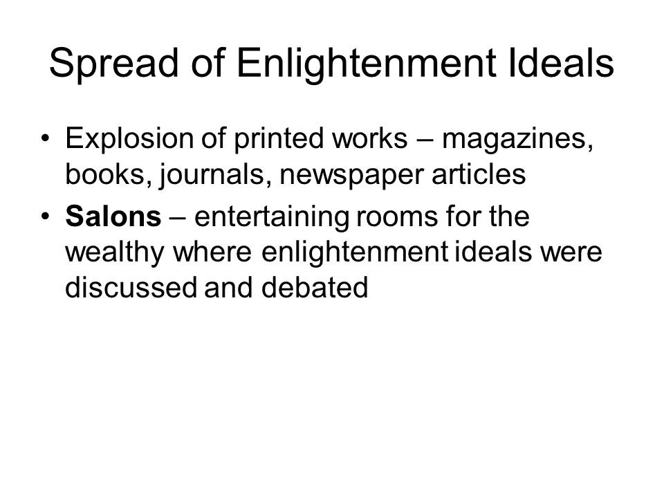 Spread of Enlightenment Ideals Explosion of printed works – magazines, books, journals, newspaper articles Salons – entertaining rooms for the wealthy